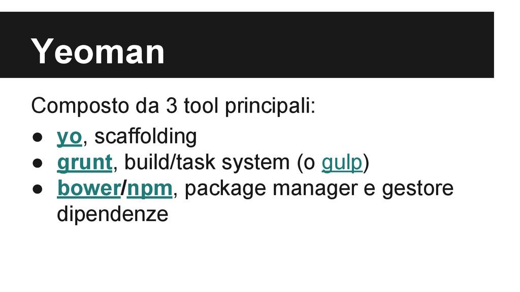Yeoman Composto da 3 tool principali: ● yo, sca...