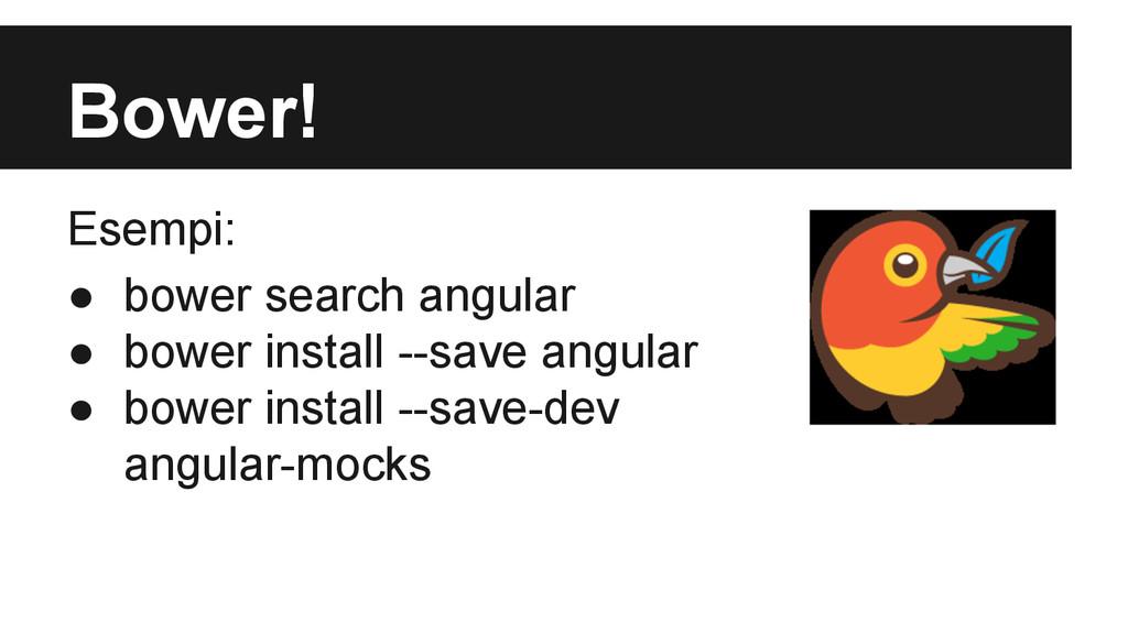Bower! Esempi: ● bower search angular ● bower i...