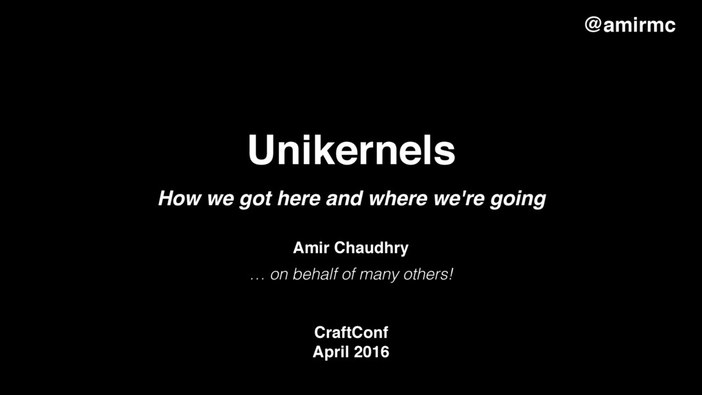 Unikernels … on behalf of many others! CraftCon...