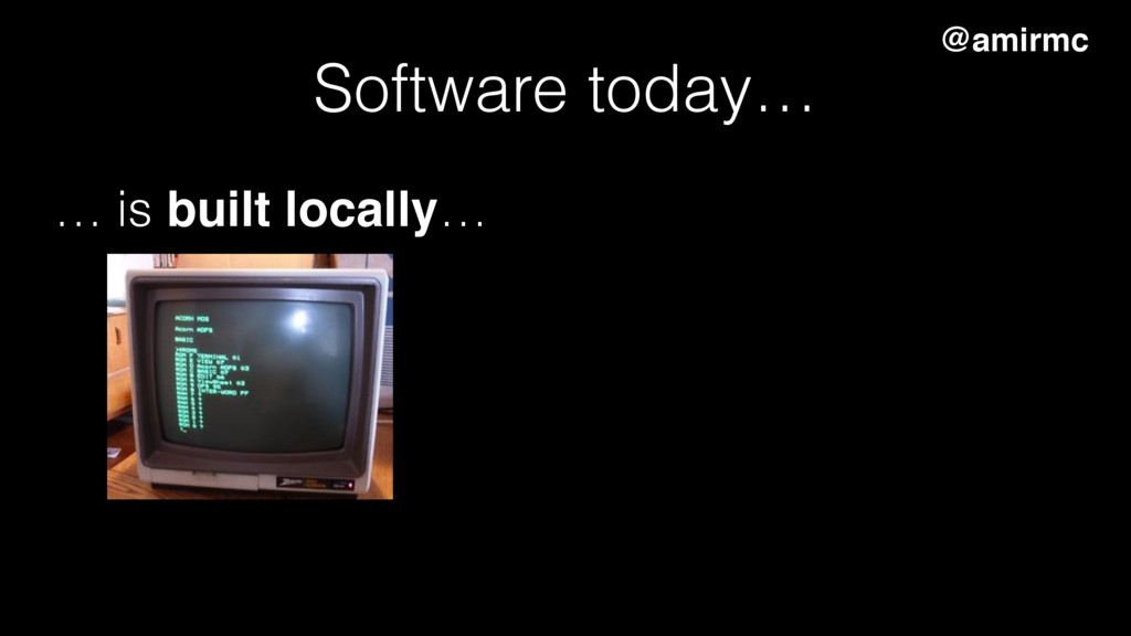 Software today… … is built locally… @amirmc