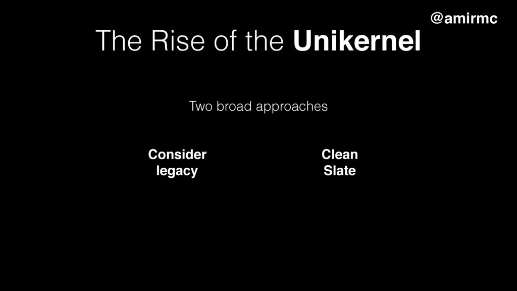 The Rise of the Unikernel Two broad approaches ...