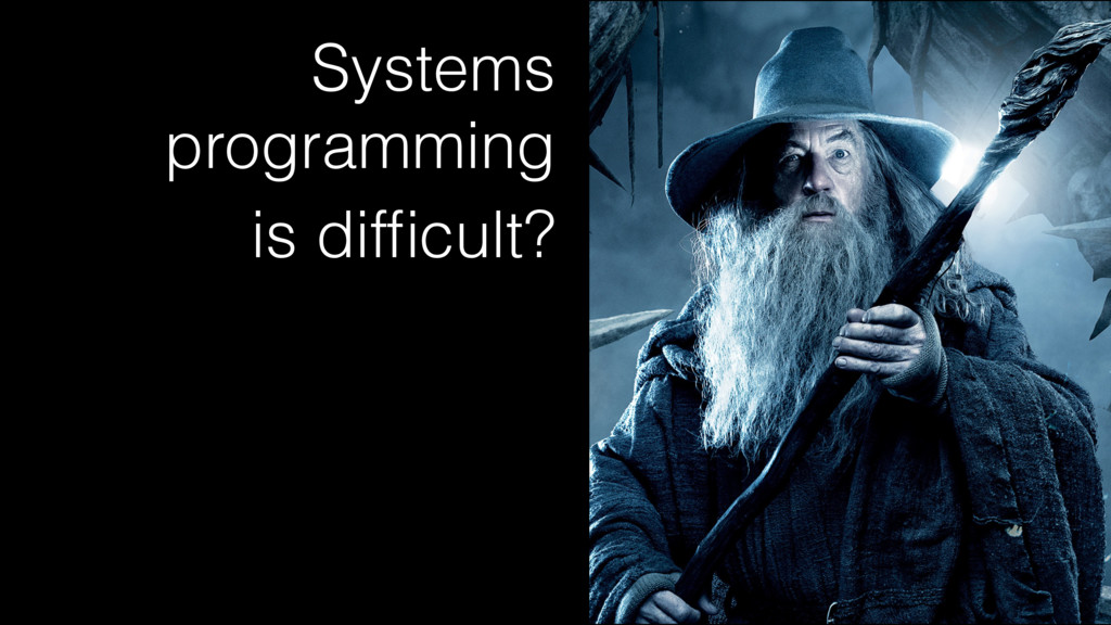 Systems programming is difficult?