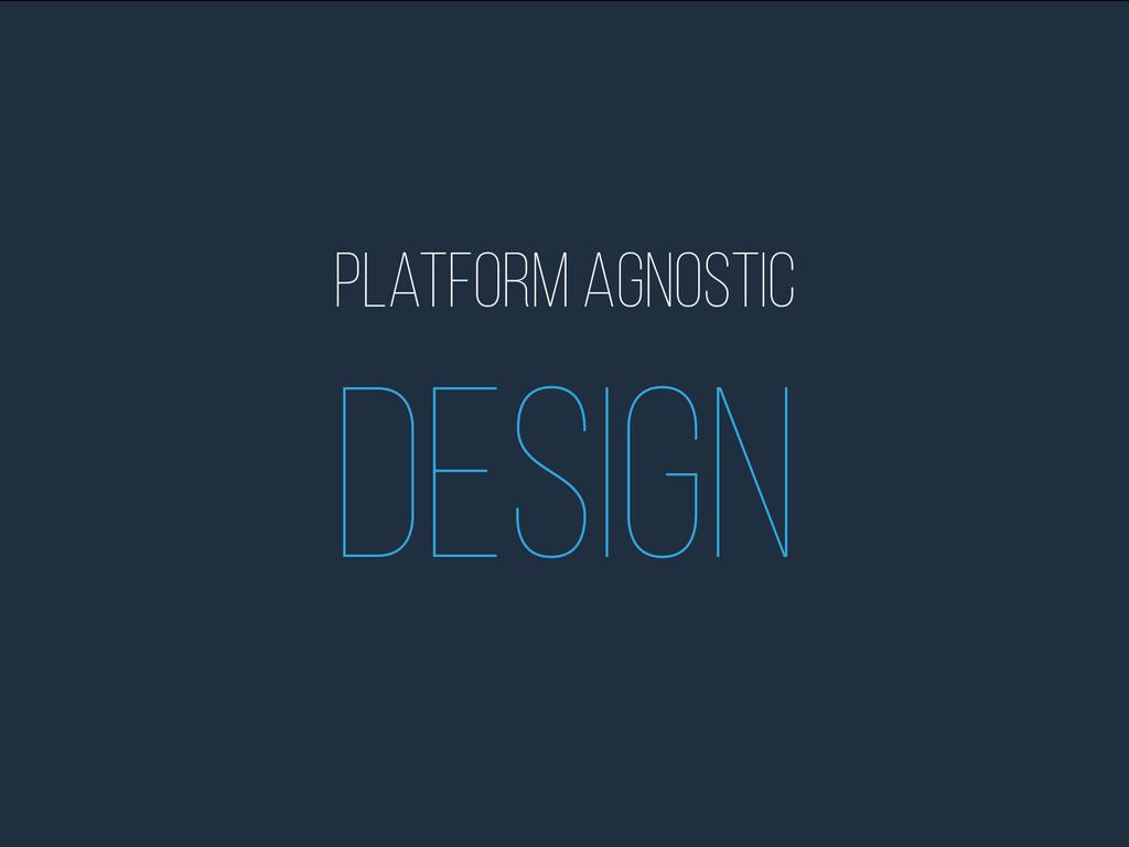 Platform Agnostic Design