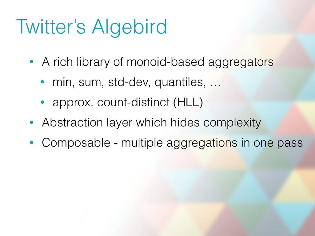 Twitter's Algebird • A rich library of monoid-b...