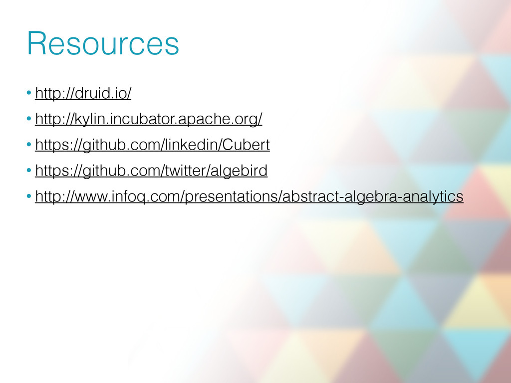 Resources • http://druid.io/ • http://kylin.inc...