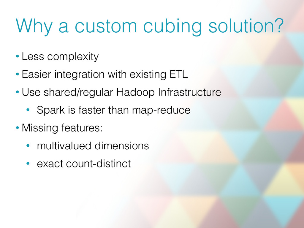 Why a custom cubing solution? • Less complexity...