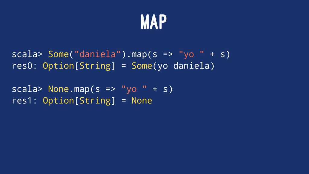 "MAP scala> Some(""daniela"").map(s => ""yo "" + s) ..."
