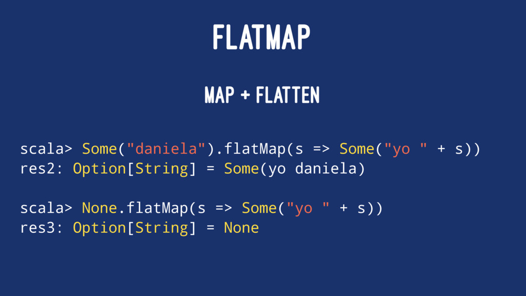 "FLATMAP map + flatten scala> Some(""daniela"").fl..."