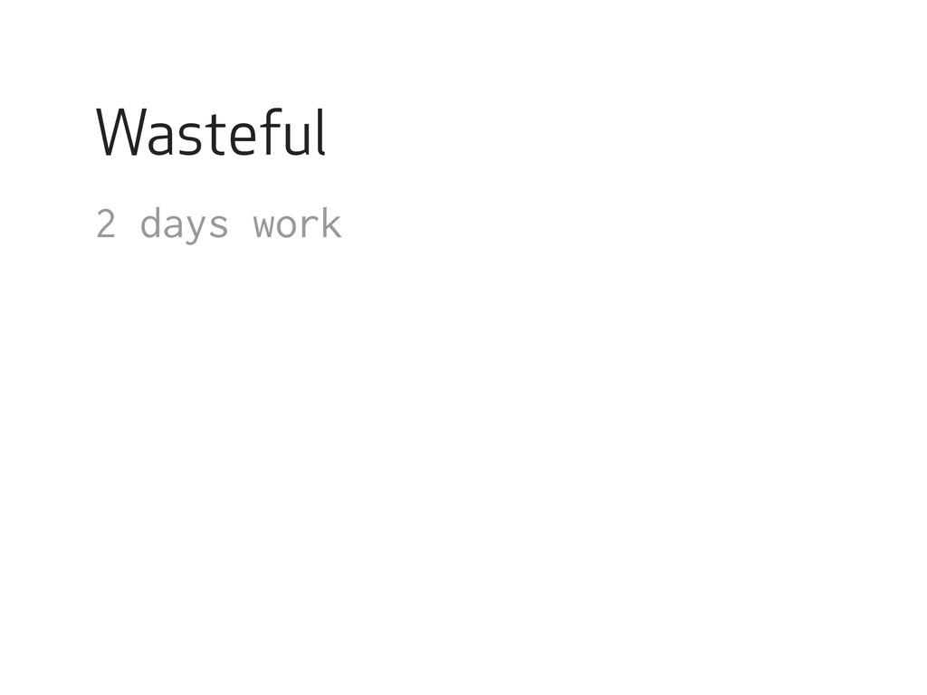 Wasteful 2 days work !