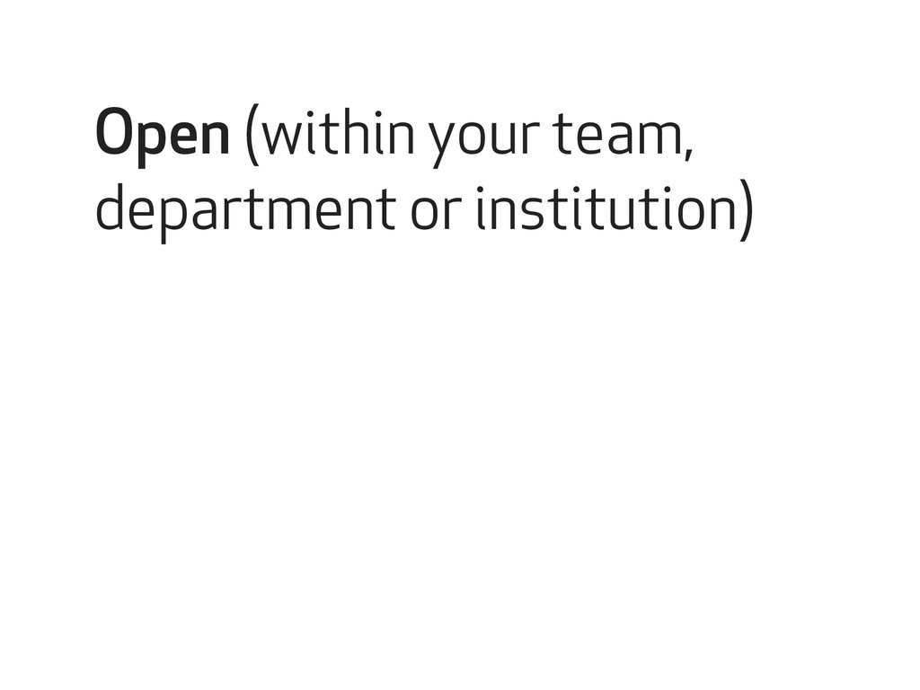 Open (within your team, department or instituti...