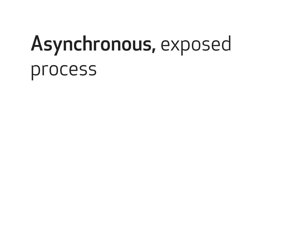 Asynchronous, exposed process