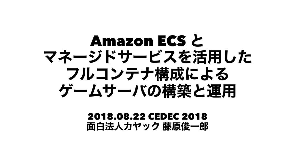 Amazon ECS ͱ ϚωʔδυαʔϏεΛ׆༻ͨ͠ ϑϧίϯςφߏʹΑΔ ήʔϜαʔόͷ...