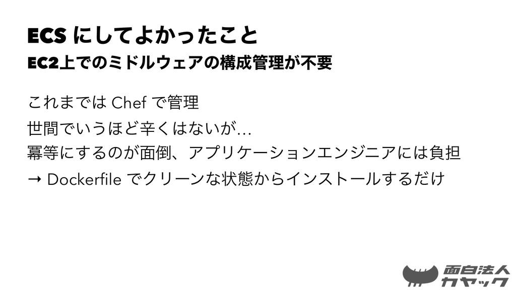 ECS ʹͯ͠Α͔ͬͨ͜ͱ EC2্ͰͷϛυϧΣΞͷߏཧ͕ෆཁ ͜Ε·Ͱ Chef Ͱ...