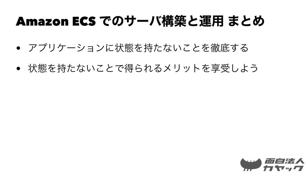Amazon ECS Ͱͷαʔόߏஙͱӡ༻ ·ͱΊ • ΞϓϦέʔγϣϯʹঢ়ଶΛͨͳ͍͜ͱΛ...