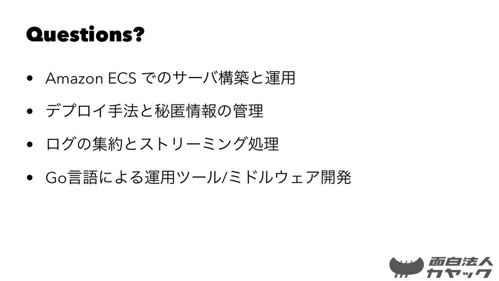 Questions? • Amazon ECS Ͱͷαʔόߏஙͱӡ༻ • σϓϩΠख๏ͱൿಗ...