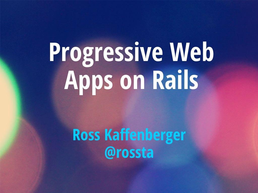 Progressive Web Apps on Rails Ross Kaffenberger...