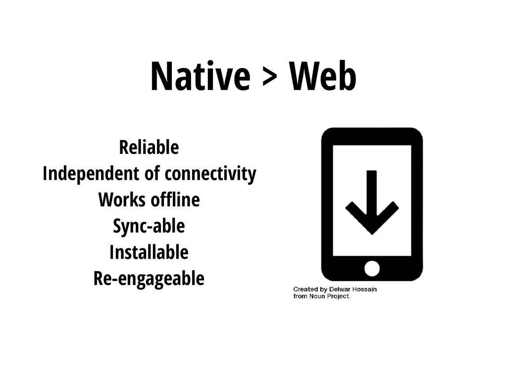 Native > Web Reliable Independent of connectivi...
