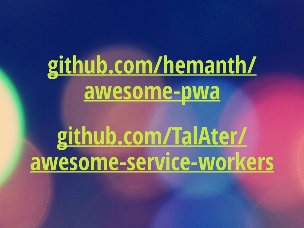 github.com/hemanth/ awesome-pwa github.com/TalA...