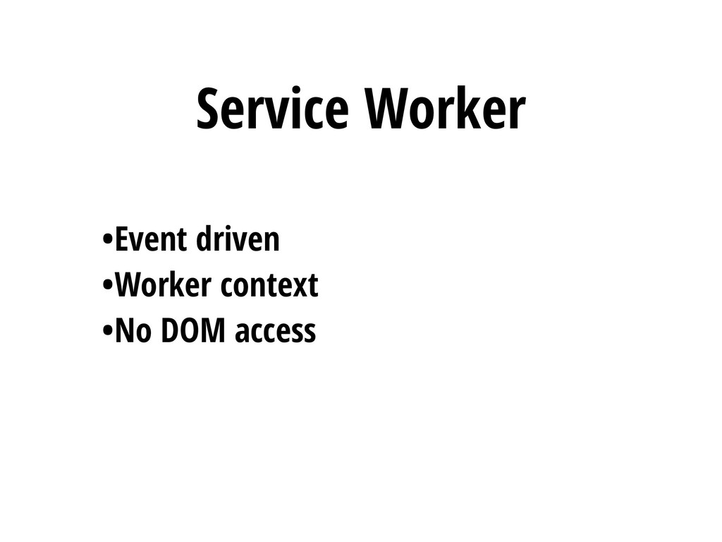 Service Worker •Event driven •Worker context •N...