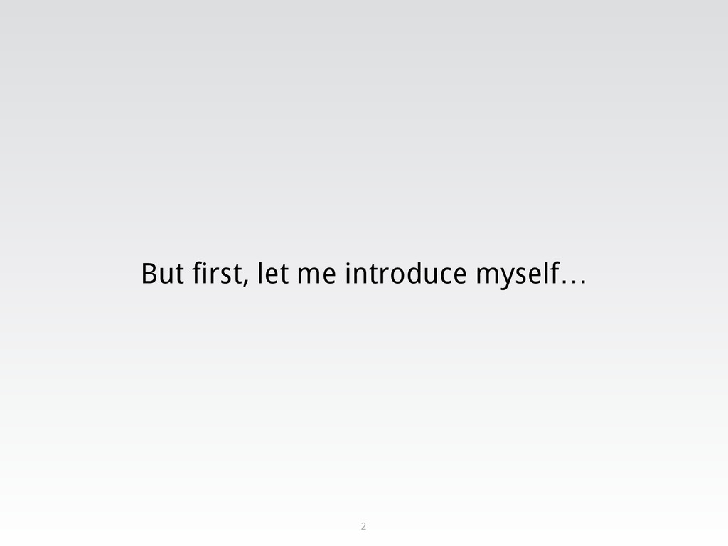 But first, let me introduce myself… 2