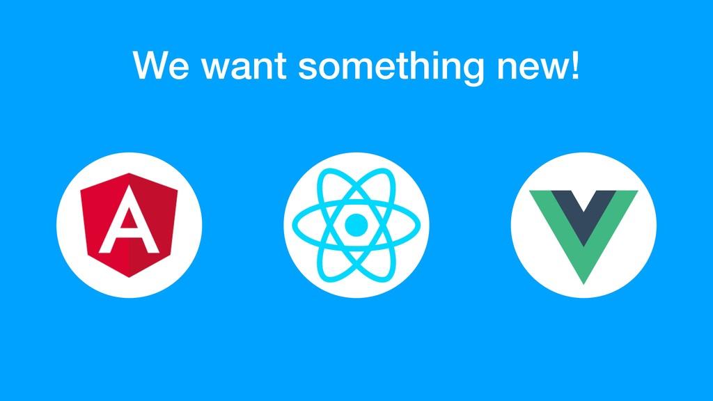 We want something new!
