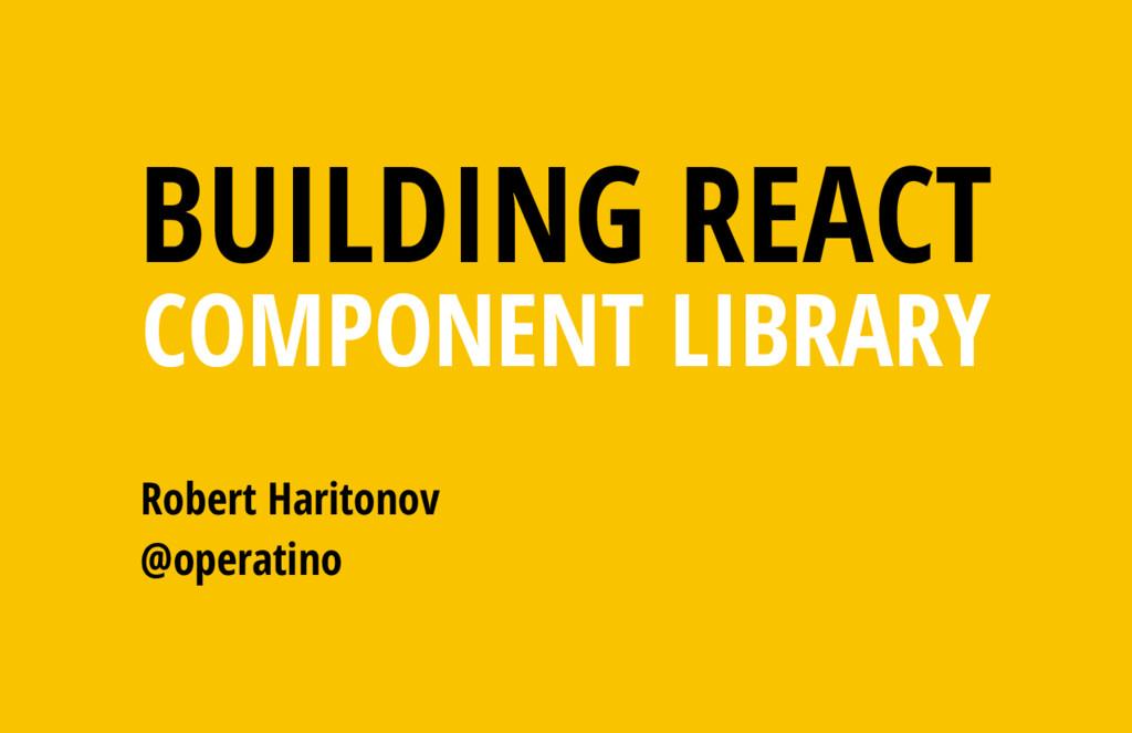 Robert Haritonov @operatino BUILDING REACT COMP...