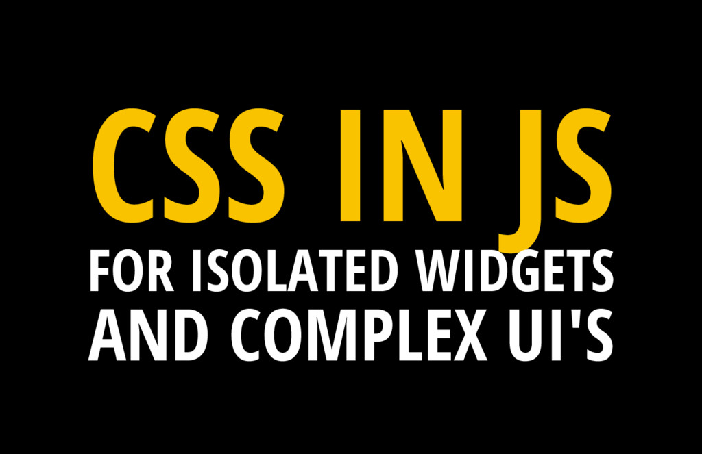 CSS IN JS FOR ISOLATED WIDGETS AND COMPLEX UI'S