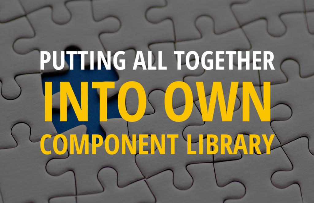 PUTTING ALL TOGETHER INTO OWN COMPONENT LIBRARY