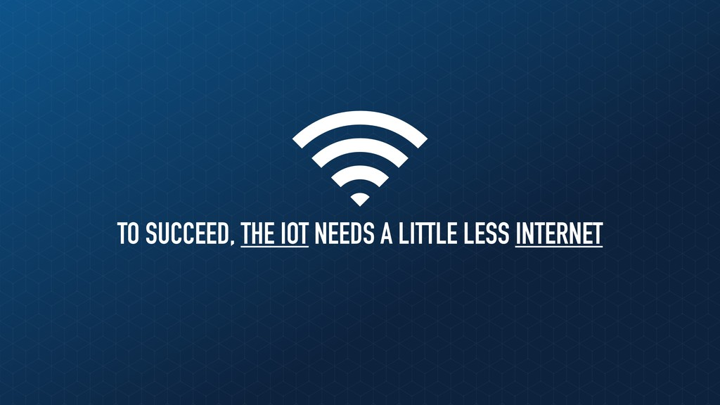 TO SUCCEED, THE IOT NEEDS A LITTLE LESS INTERNET