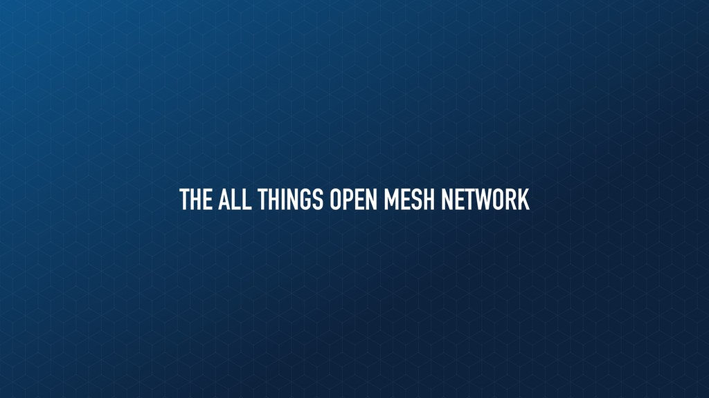 THE ALL THINGS OPEN MESH NETWORK