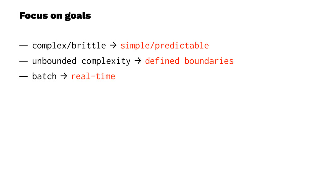 Focus on goals — complex/brittle → simple/predi...