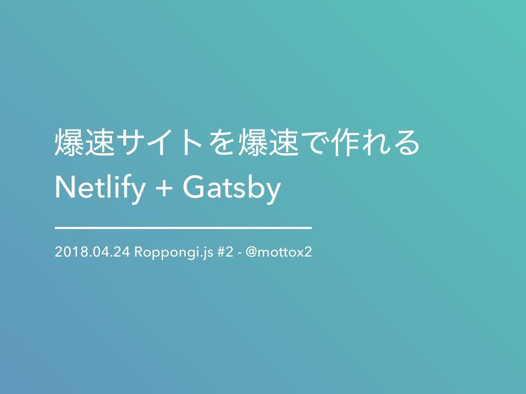 രαΠτΛരͰ࡞ΕΔ Netlify + Gatsby 2018.04.24 Roppon...