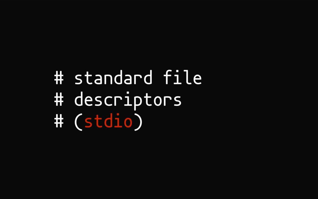 # standard file # descriptors # (stdio)