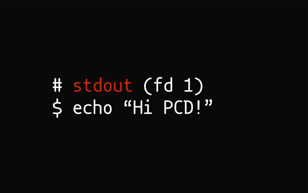 "# stdout (fd 1) $ echo ""Hi PCD!"""