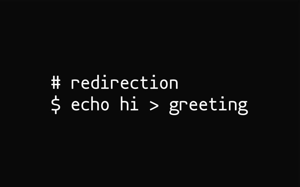 # redirection $ echo hi > greeting