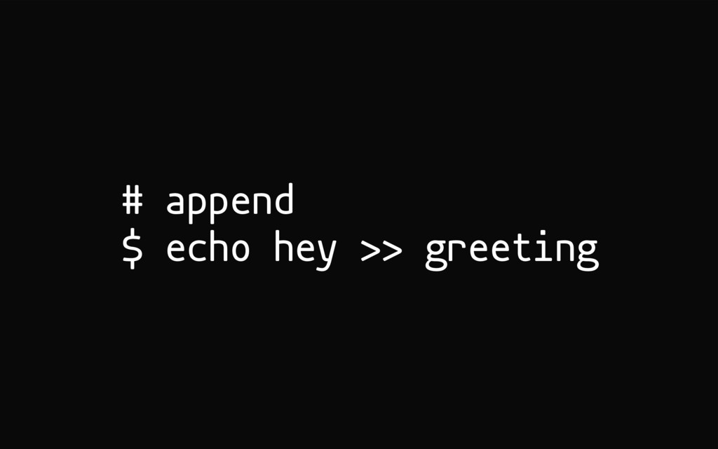 # append $ echo hey >> greeting