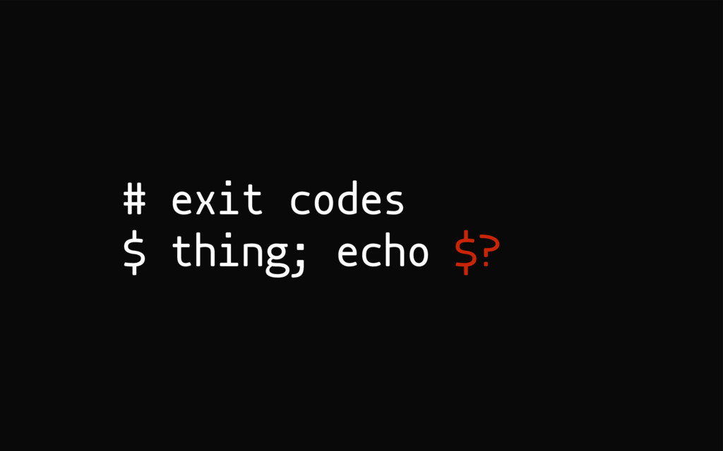 # exit codes $ thing; echo $?