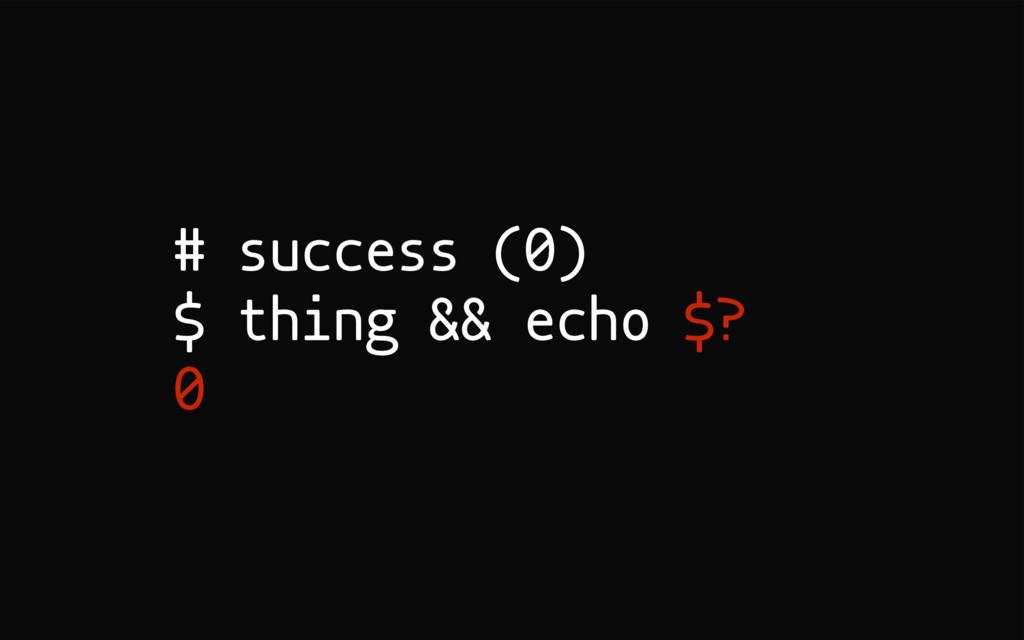 # success (0) $ thing && echo $? 0