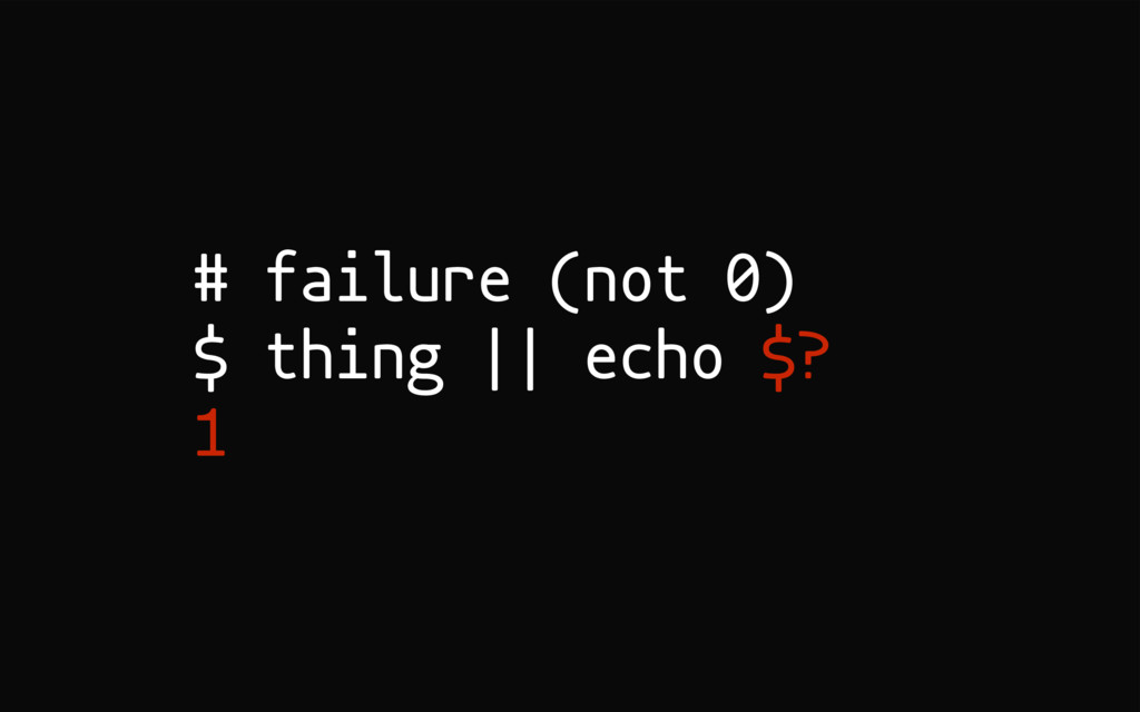 # failure (not 0) $ thing || echo $? 1