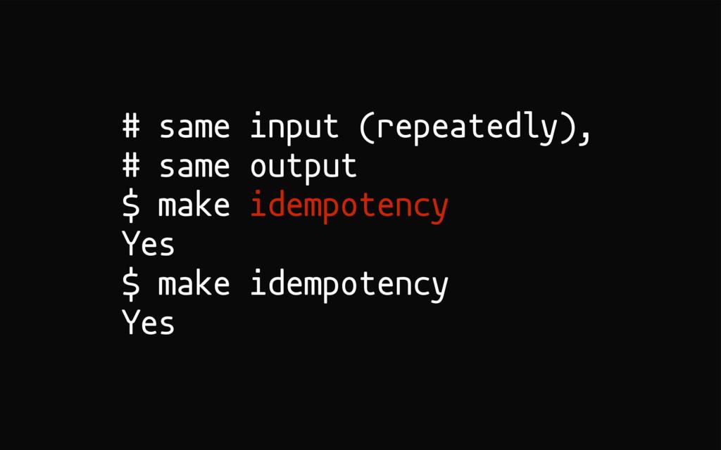 # same input (repeatedly), # same output $ make...