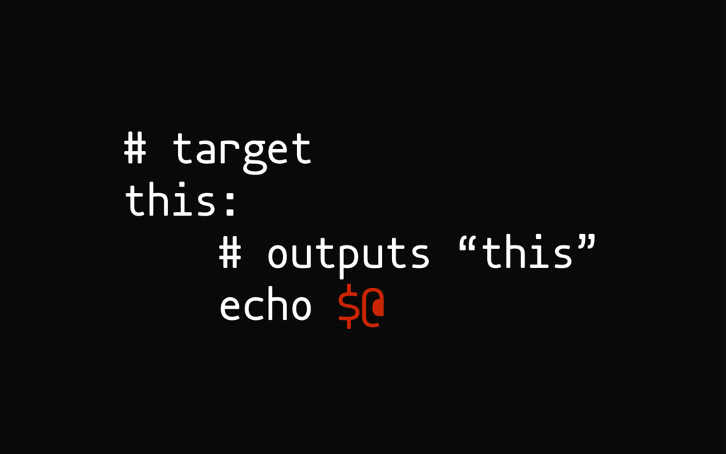 "# target this: # outputs ""this"" echo $@"