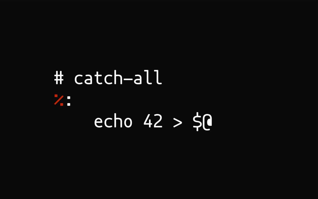 # catch-all %: echo 42 > $@