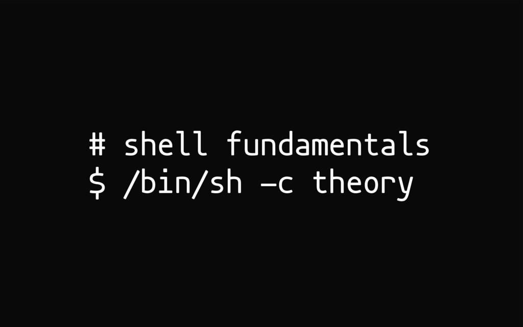 # shell fundamentals $ /bin/sh -c theory
