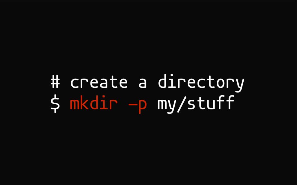 # create a directory $ mkdir -p my/stuff