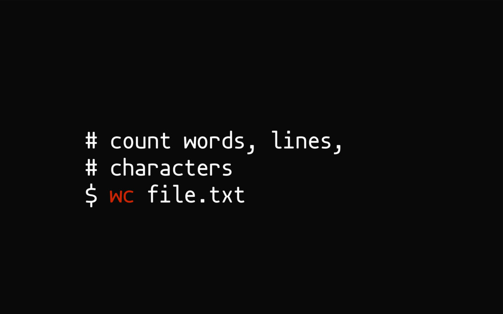 # count words, lines, # characters $ wc file.txt