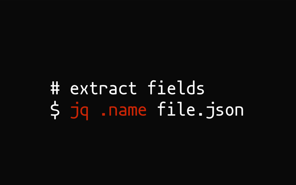 # extract fields $ jq .name file.json