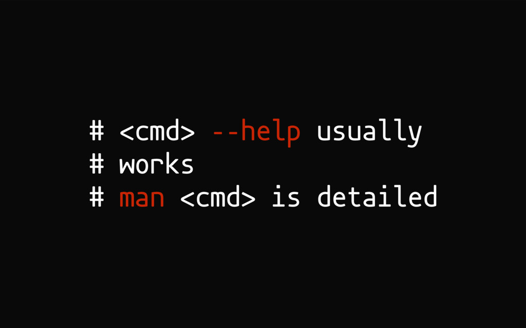 # <cmd> ––help usually # works # man <cmd> is d...