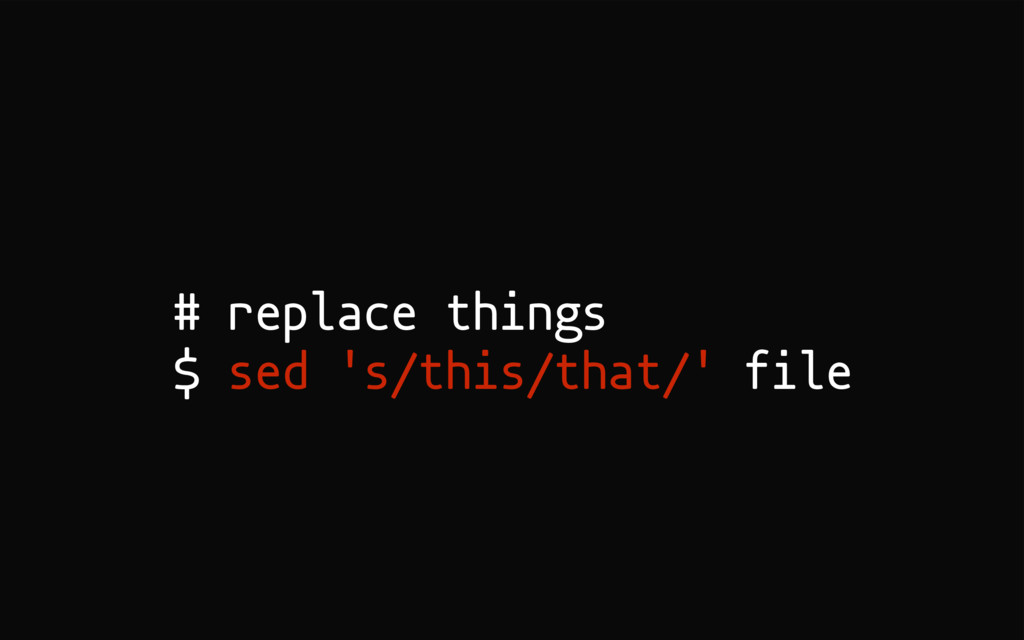 # replace things $ sed 's/this/that/' file