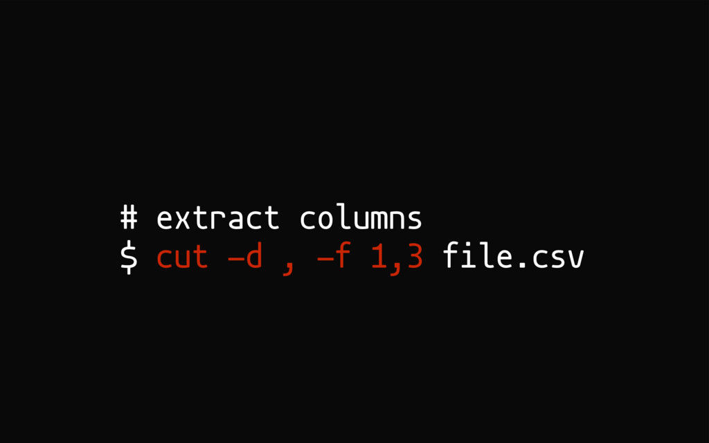 # extract columns $ cut -d , -f 1,3 file.csv