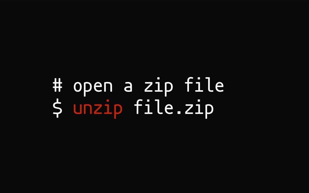 # open a zip file $ unzip file.zip